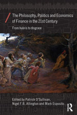 The Philosophy, Politics and Economics of Finance in the 21st Century : From Hubris to Disgrace