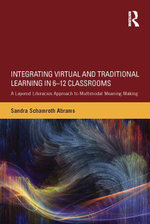 Integrating Virtual and Traditional Learning in 6-12 Classrooms : A Layered Literacies Approach to Multimodal Meaning Making - Sandra Schamroth Abrams