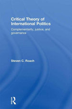 Critical Theory of International Politics : Complementarity, Justice, and Governance - Steven C. Roach