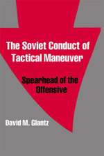 The Soviet Conduct of Tactical Maneuver : Spearhead of the Offensive - David M. Glantz