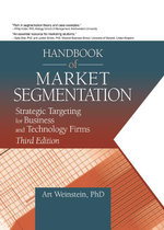 Handbook of Market Segmentation : Strategic Targeting for Business and Technology Firms, Third Edition - Art Weinstein