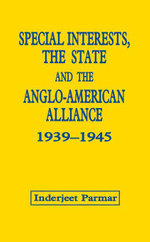 Special Interests, the State and the Anglo-American Alliance, 1939-1945 - Inderjeet Parmar