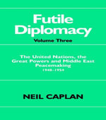 Futile Diplomacy : The United Nations, the Great Powers and Middle East Peacemaking 1948-1954 - Neil Caplan