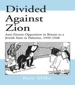 Divided Against Zion : Anti-Zionist Opposition to the Creation of a Jewish State in Palestine, 1945-1948 - Rory Miller