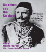 Gordon and the Sudan : Prologue to the Mahdiyya 1877-1880 - Alice Moore-Harell