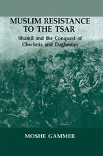Muslim Resistance to the Tsar : Shamil and the Conquest of Chechnia and Daghestan - Moshe Gammer