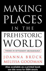 Making Places in the Prehistoric World : Themes in Settlement Archaeology - Joanna Bruck