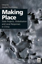 Making Place : State Projects, Globalisation and Local Responses in China