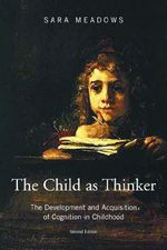 The Child as Thinker : The Development and Acquisition of Cognition in Childhood - Sara Meadows