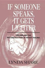 If Someone Speaks, It Gets Lighter : Dreams and the Reconstruction of Infant Trauma - Lynda Share