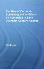 The Rise of Corporate Publishing and Its Effects on Authorship in Early Twentieth Century America - Kim Becnel