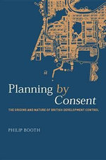 Planning by Consent : The Origins and Nature of British Development Control - Philip Booth