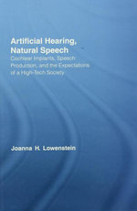 Artificial Hearing, Natural Speech : Cochlear Implants, Speech Production, and the Expectations of a High-Tech Society - Joanna Hart Lowenstein