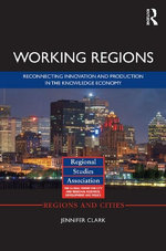 Working Regions : Reconnecting Innovation and Production in the Knowledge Economy - Jennifer Clark