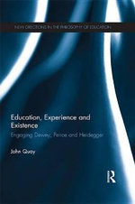 Education, Experience and Existence : Engaging Dewey, Peirce and Heidegger - John Quay