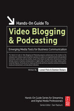 Hands-On Guide to Video Blogging and Podcasting : Emerging Media Tools for Business Communication - Lionel Felix