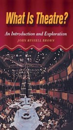 What is Theatre? : An Introduction and Exploration - John Brown