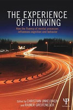 The Experience of Thinking : How the Fluency of Mental Processes Influences Cognition and Behaviour