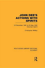 John Dee's Actions with Spirits (Volumes 1 and 2) : 22 December 1581 to 23 May 1583 - Christopher Whitby