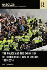 The Police and the Expansion of Public Order Law in Britain, 1829-2014 : Routledge SOLON Explorations in Crime and Criminal Justice Histories - Iain Channing