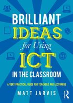 Brilliant Ideas for Using ICT in the Classroom : A very practical guide for teachers and lecturers - Matt Jarvis
