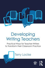 Developing Writing Teachers : Practical Ways for Teacher-Writers to Transform their Classroom Practice - Terry Locke