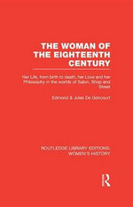 The Woman of the Eighteenth Century : Her Life, from Birth to Death, Her Love and Her Philosophy in the Worlds of Salon, Shop and Street - Edmond De Goncourt