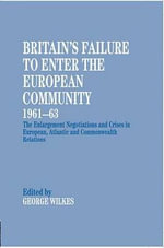 Britain's Failure to Enter the European Community 1961-63 : The Enlargement Negotiations and Crises in European, Atlantic and Commonwealth Relations