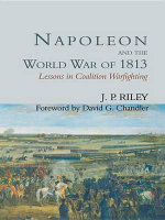 Napoleon and the World War of 1813 : Lessons in Coalition Warfighting - J.P. Riley