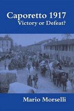 Caporetto 1917 : Victory or Defeat? - Mario Morselli