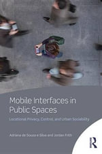Mobile Interfaces in Public Spaces : Locational Privacy, Control, and Urban Sociability - Adriana de Souza e. Silva