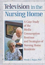 Television in the Nursing Home : A Case Study of the Media Consumption Routines and Strategies of Nursing Home Residents - Wendy J. Hajjar