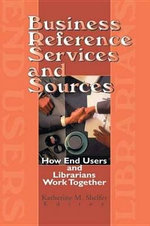 Business Reference Services and Sources : How End Users and Librarians Work Together - Linda S. Katz