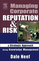 Managing Corporate Reputation and Risk : Developing a Strategic Approach to Corporate Integrity Using Knowledge Management - Dale Neef