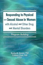 Responding to Physical and Sexual Abuse in Women with Alcohol and Other Drug and Mental Disorders : Program Building - Bonita Veysey