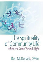 The Spirituality of Community Life : When We Come 'Round Right - Ron McDonald