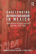 Challenging Authoritarianism in Mexico : Revolutionary Struggles and the Dirty War, 1964-1982