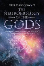 The Neurobiology of the Gods : How Brain Physiology Shapes the Recurrent Imagery of Myth and Dreams - Erik D. Goodwyn