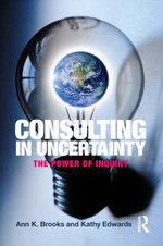 Consulting in Uncertainty : The Power of Inquiry - Ann K. Brooks