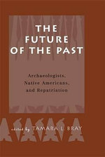 The Future of the Past : Archaeologists, Native Americans and Repatriation - Tamara Bray