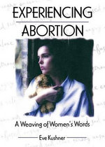 Experiencing Abortion : A Weaving of Women's Words - Eve Kushner