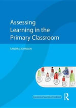 Assessing Learning in the Primary Classroom : Understanding Primary Education Series - Sandra Johnson