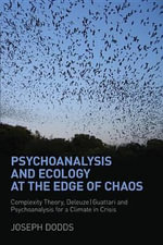 Psychoanalysis and Ecology at the Edge of Chaos : Complexity Theory, Deleuze-Guattari and Psychoanalysis for a Climate in Crisis - Joseph Dodds