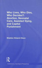 Who Lives, Who Dies, Who Decides? : Abortion, Neonatal Care, Assisted Dying, and Capital Punishment - Sheldon Ekland-Olson