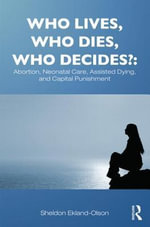 Who Lives, Who Dies, Who Decides? : Abortion, Neonatal Care, Assisted Dying, and Capital Punishment: Abortion, Neonatal Care, Assisted Dying, and Capit - Sheldon Ekland-Olson