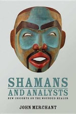 Shamans and Analysts : New Insights on the Wounded Healer - John Merchant