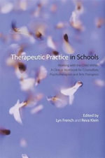 Therapeutic Practice in Schools : Working with the Child Within: A Clinical Workbook for Counsellors, Psychotherapists and Arts Therapists