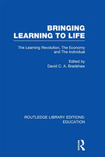 Bringing Learning to Life (Rle Edu D) : The Learning Revolution, the Economy and the Individual - David C. a. Bradshaw