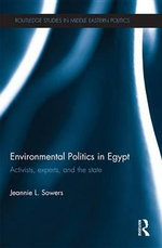 Environmental Politics in Egypt : Activists, Experts and the State - Jeannie Sowers