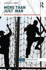 More Than Just War : Narratives of the Just War and Military Life - Charles Jones